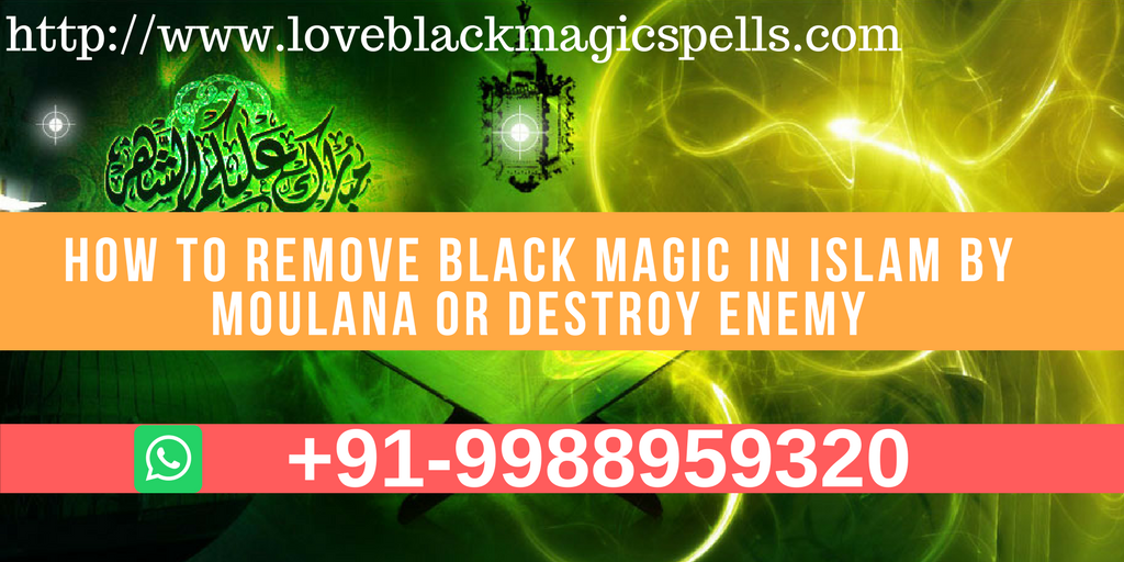 How To Remove Black Magic In Islam By Moulana Or Destroy Enemy